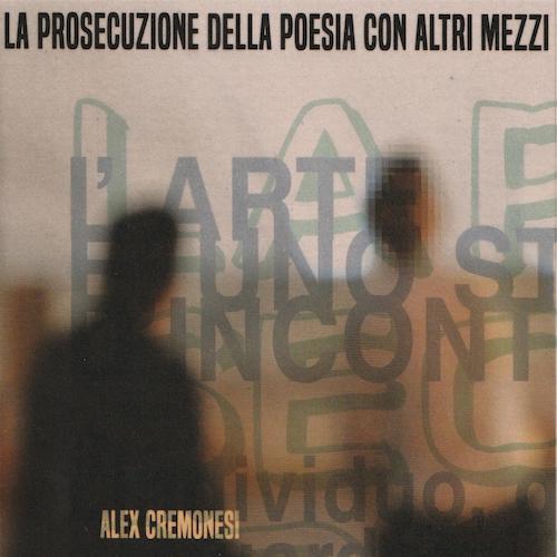 Recensione: ALEX CREMONESI – La Prosecuzione Della Poesia Con Altri Mezzi